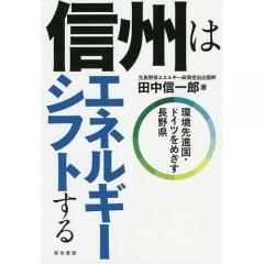 信州はエネルギーシフトする 環境先進国・ドイツをめざす長野県/田中信一郎