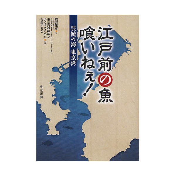 江戸前の魚喰いねぇ! 豊饒の海東京湾/磯部雅彦/東京湾の環境をよくするために行動する会