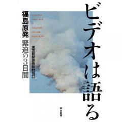 ビデオは語る 福島原発緊迫の3日間/東京新聞原発取材班