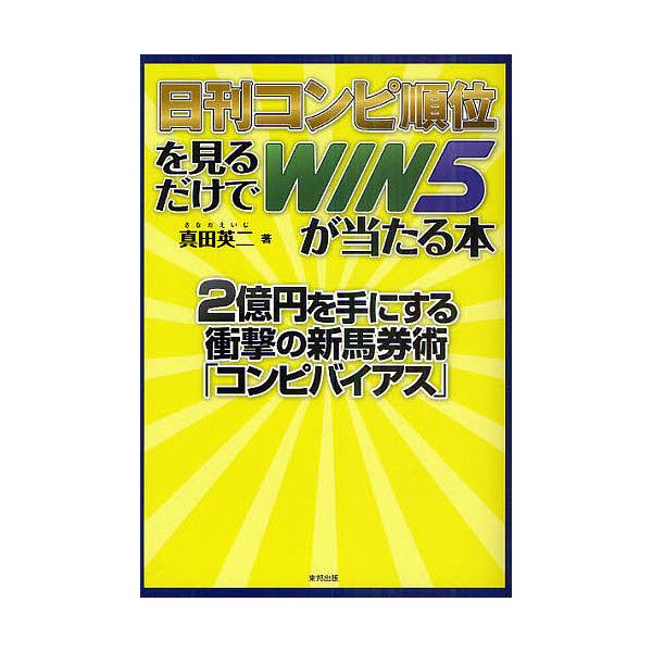 日刊コンピ順位を見るだけでWIN5が当たる本 2億円を手にする衝撃の新馬券術「コンピバイアス」 当印/真田英二