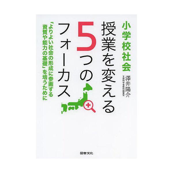 小学校社会授業を変える5つのフォーカス/澤井陽介