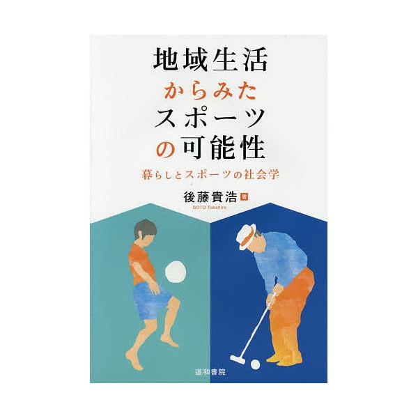 地域生活からみたスポーツの可能性 暮らしとスポーツの社会学/後藤貴浩