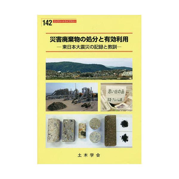災害廃棄物の処分と有効利用 東日本大震災の記録と教訓/土木学会コンクリート委員会震災がれきの処分と有効利用に関する調査研究小委員会