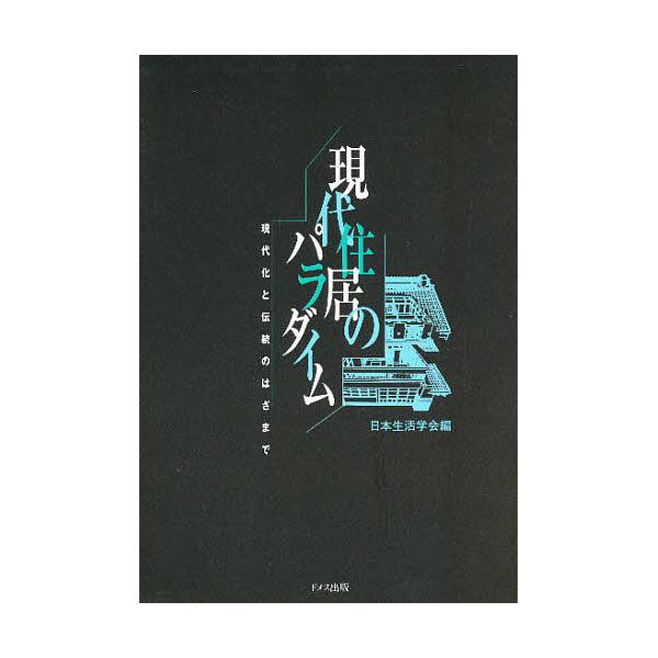 現代住居のパラダイム 現代化と伝統のはざまで/日本生活学会