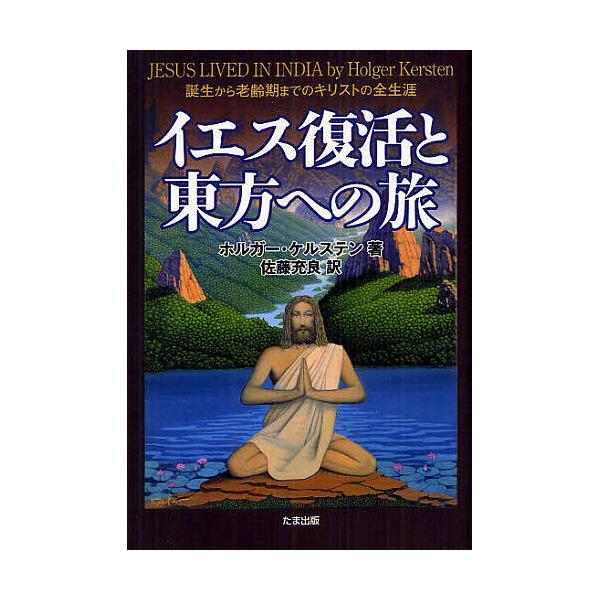 イエス復活と東方への旅 誕生から老齢期までのキリストの全生涯/ホルガー・ケルステン/佐藤充良