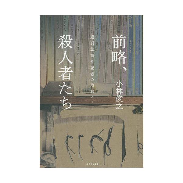 前略、殺人者たち 週刊誌事件記者の取材ノート/小林俊之