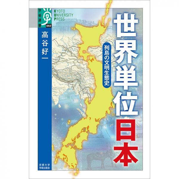 世界単位日本 列島の文明生態史/高谷好一