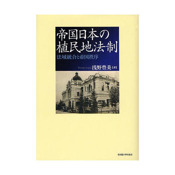 帝国日本の植民地法制 法域統合と帝国秩序/浅野豊美
