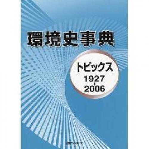 環境史事典 トピックス 1927-2006/日外アソシエーツ編集部