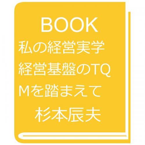 私の経営実学 経営基盤のTQMを踏まえて/杉本辰夫