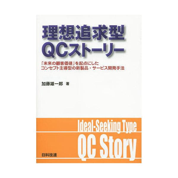 理想追求型QCストーリー 「未来の顧客価値」を起点にしたコンセプト主導型の新製品・サービス開発手法/加藤雄一郎