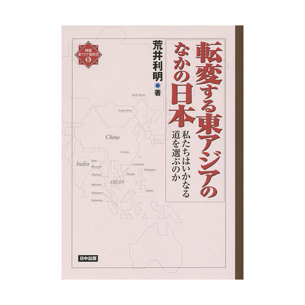 転変する東アジアのなかの日本 私たちはいかなる道を選ぶのか/荒井利明