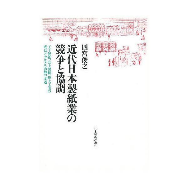 近代日本製紙業の競争と協調 王子製紙、富士製紙、樺太工業の成長とカルテル活動の変遷/四宮俊之