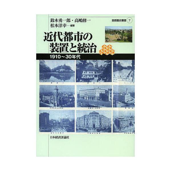 近代都市の装置と統治 1910~30年代/鈴木勇一郎/高嶋修一/松本洋幸