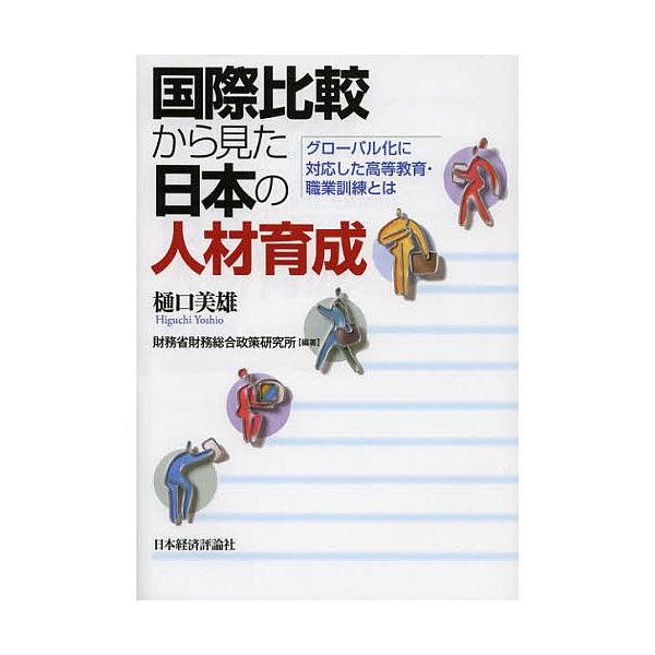 国際比較から見た日本の人材育成 グローバル化に対応した高等教育・職業訓練とは/樋口美雄/財務省財務総合政策研究所