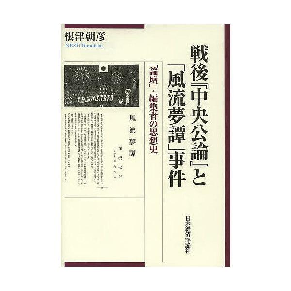 戦後『中央公論』と「風流夢譚」事件 「論壇」・編集者の思想史/根津朝彦