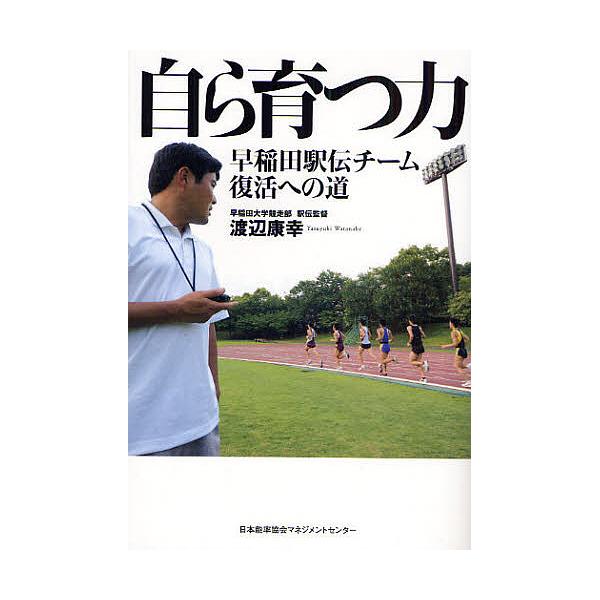 自ら育つ力 早稲田駅伝チーム復活への道/渡辺康幸