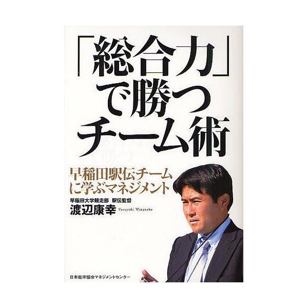「総合力」で勝つチーム術 早稲田駅伝チームに学ぶマネジメント/渡辺康幸
