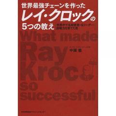 世界最強チェーンを作ったレイ・クロックの5つの教え 世界中で名経営者・名リーダー・即戦力を育てた男/中園徹