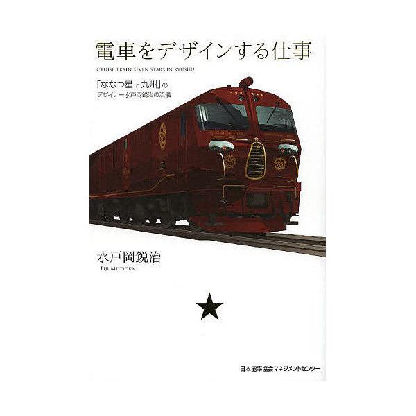 電車をデザインする仕事 「ななつ星in九州」のデザイナー水戸岡鋭治の流儀/水戸岡鋭治