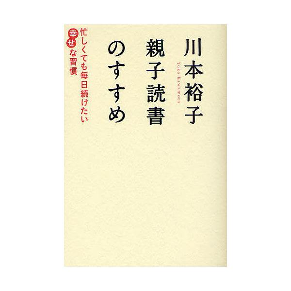 川本裕子親子読書のすすめ 忙しくても毎日続けたい幸せな習慣/川本裕子