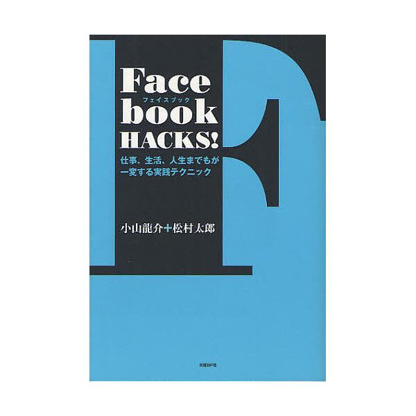 Facebook HACKS! 仕事、生活、人生までもが一変する実践テクニック/小山龍介/松村太郎