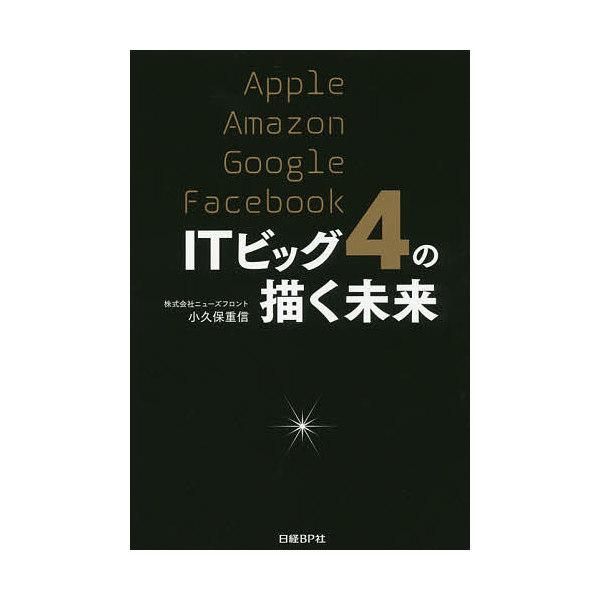 ITビッグ4の描く未来 Apple Amazon Google Facebook/小久保重信