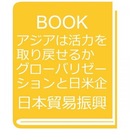 アジアは活力を取り戻せるか グローバリゼーションと日米企業の役割/日本貿易振興会