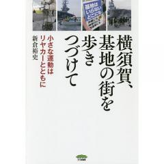 横須賀、基地の街を歩きつづけて 小さな運動はリヤカーとともに/新倉裕史