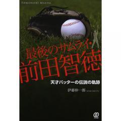 最後のサムライ・前田智徳 天才バッターの伝説の軌跡/伊藤伸一郎