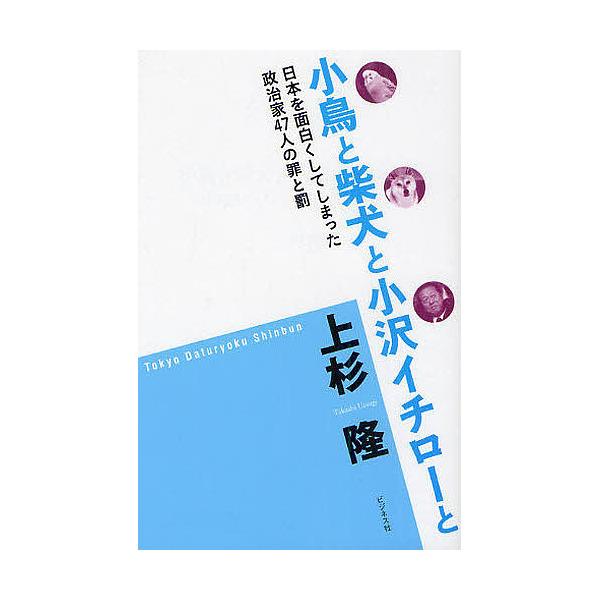 小鳥と柴犬と小沢イチローと 日本を面白くしてしまった政治家47人の罪と罰/上杉隆