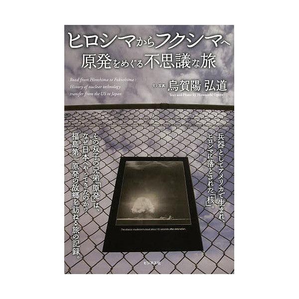 ヒロシマからフクシマへ 原発をめぐる不思議な旅/烏賀陽弘道