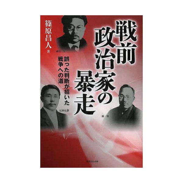 戦前政治家の暴走 誤った判断が招いた戦争への道/篠原昌人