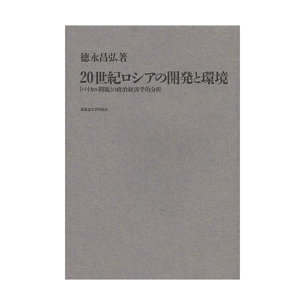 20世紀ロシアの開発と環境 「バイカル問題」の政治経済学的分析/徳永昌弘