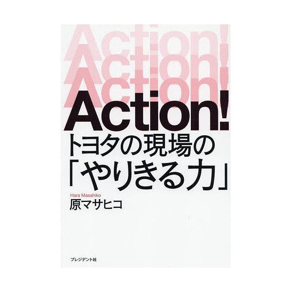 Action!トヨタの現場の「やりきる力」/原マサヒコ
