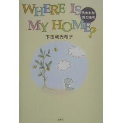 Where is my home? 失われた時と場所/下玉利光希子