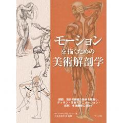 モーションを描くための美術解剖学 関節、筋肉の繊細な動きを理解し、デッサン・漫画・アニメーション・彫刻、生体観察に活かす/ヴァレリー・L・ウィンスロゥ