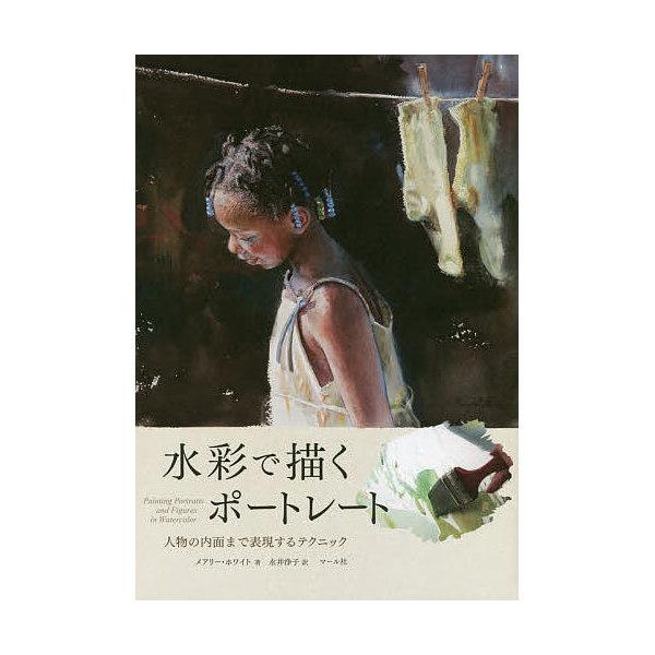 水彩で描くポートレート 人物の内面まで表現するテクニック/メアリー・ホワイト/永井浄子
