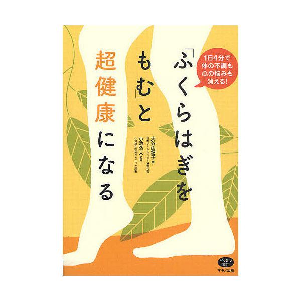 「ふくらはぎをもむ」と超健康になる 1日4分で体の不調も心の悩みも消える!/大谷由紀子/小池弘人