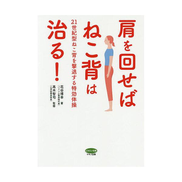 肩を回せばねこ背は治る! 21世紀型ねこ背を撃退する特効体操/花谷博幸/高木智司