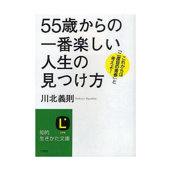 「55歳」からの一番楽しい人生の見つけ方 これからは「二度目の青春」と考えよ!/川北義則
