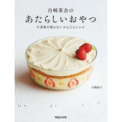 白崎茶会のあたらしいおやつ 小麦粉を使わないかんたんレシピ/白崎裕子/レシピ
