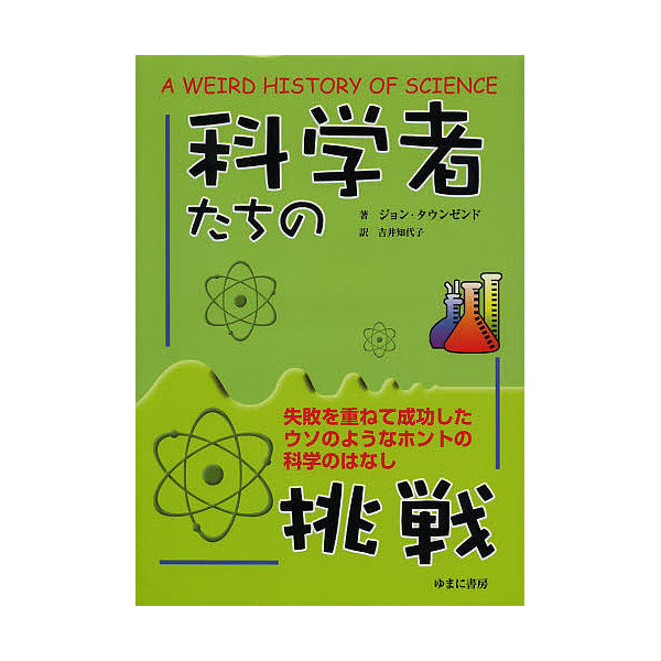 科学者たちの挑戦 失敗を重ねて成功したウソのようなホントの科学のはなし/ジョン・タウンゼンド/吉井知代子