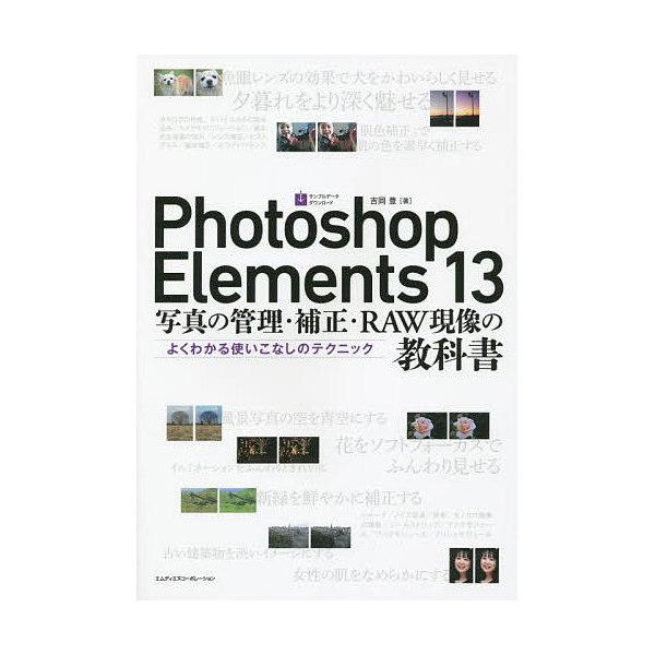 Photoshop Elements 13写真の管理・補正・RAW現像の教科書 よくわかる使いこなしのテクニック/吉岡豊