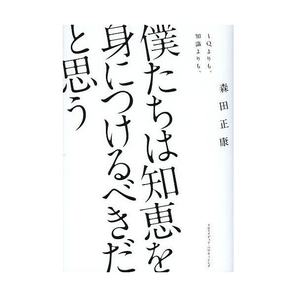 僕たちは知恵を身につけるべきだと思う IQよりも、知識よりも、/森田正康