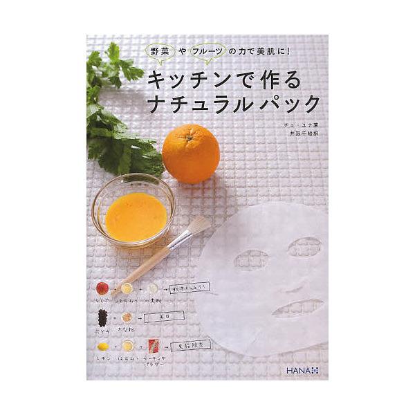 キッチンで作るナチュラルパック 野菜やフルーツの力で美肌に!/チェユナ/井汲千絵