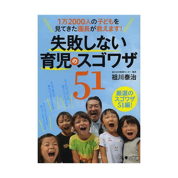 失敗しない育児のスゴワザ51 1万2000人の子どもを見てきた園長が教えます!/祖川泰治