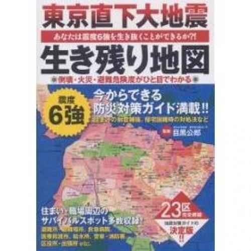 東京直下大地震生き残り地図 あなたは震度6強を生き抜くことができるか?! 23区の倒壊・火災・避難危険度がひと目でわかる