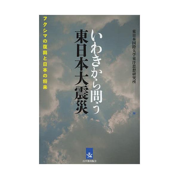 いわきから問う東日本大震災 フクシマの復興と日本の将来/東日本国際大学東洋思想研究所