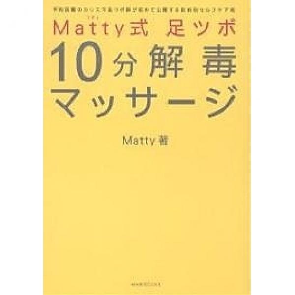 Matty式足ツボ10分解毒マッサージ 予約困難のカリスマ足ツボ師が初めて公開する目的別セルフケア術/Matty